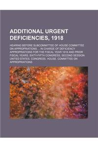 Additional Urgent Deficiencies, 1918; Hearing Before Subcommittee of House Committee on Appropriations in Charge of Deficiency Appropriations for the