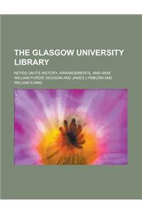 The Glasgow University Library; Notes on Its History, Arrangements, and Aims