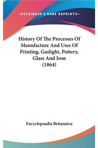 History Of The Processes Of Manufacture And Uses Of Printing, Gaslight, Pottery, Glass And Iron (1864)
