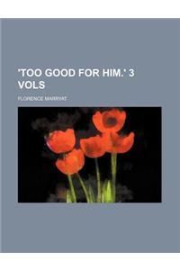 'Too Good for Him.' 3 Vols