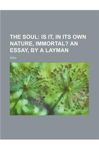 The Soul; Is It, in Its Own Nature, Immortal? an Essay, by a Layman