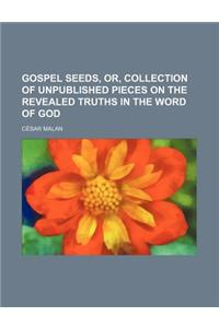 Gospel Seeds, Or, Collection of Unpublished Pieces on the Revealed Truths in the Word of God