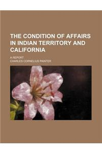 The Condition of Affairs in Indian Territory and California; A Report