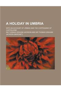 A Holiday in Umbria; With an Account of Urbino and the Cortegiano of Castiglione
