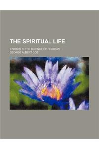 The Spiritual Life; Studies in the Science of Religion