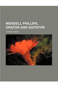 Wendell Phillips, Orator and Agitator