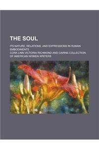 The Soul; Its Nature, Relations, and Expressions in Human Embodiments