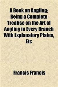 A Book on Angling; Being a Complete Treatise on the Art of Angling in Every Branch with Explanatory Plates, Etc