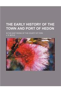 The Early History of the Town and Port of Hedon; In the East Riding of the County of York