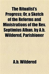 The Ritualist's Progress; Or, a Sketch of the Reforms and Ministrations of the REV. Septimius Alban. by A.B. Wildered, Parishioner