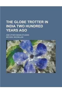 The Globe Trotter in India Two Hundred Years Ago; And Other Indian Studies