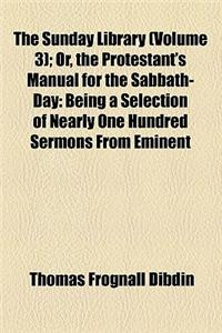 The Sunday Library Volume 3; Or, the Protestant's Manual for the Sabbath-Day Being a Selection of Nearly One Hundred Sermons from Eminent Divines, Inc