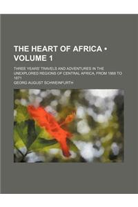 The Heart of Africa (Volume 1); Three Years' Travels and Adventures in the Unexplored Regions of Central Africa, from 1868 to 1871
