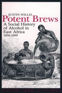 Potent Brews: A Social History of Alcohol in East Africa, 1850-1999