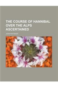 The Course of Hannibal Over the Alps Ascertained