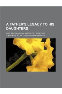 A Father's Legacy to His Daughters; With a Biographical Sketch of the Author