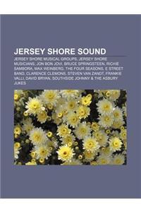 Jersey Shore Sound: Jersey Shore Musical Groups, Jersey Shore Musicians, Jon Bon Jovi, Bruce Springsteen, Richie Sambora, Max Weinberg