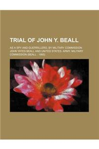 Trial of John Y. Beall; As a Spy and Guerrillero, by Military Commission