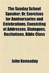The Sunday School Speaker; Or, Exercises for Anniversaries and Celebrations, Consisting of Addresses, Dialogues, Recitations, Bible Class Lessons, Hym