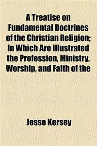 A   Treatise on Fundamental Doctrines of the Christian Religion; In Which Are Illustrated the Profession, Ministry, Worship, and Faith of the Society
