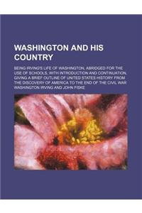 Washington and His Country; Being Irving's Life of Washington, Abridged for the Use of Schools, with Introduction and Continuation, Giving a Brief Out