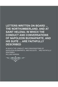 Letters Written on Board the Northumberland, and at Saint Helena; In Which the Conduct and Conversations of Napoleon Buonaparte, and His Suite Are Fai