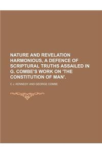 Nature and Revelation Harmonious, a Defence of Scriptural Truths Assailed in G. Combe's Work on 'The Constitution of Man'.