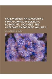 Carl Werner, an Imaginative Story Volume 2; Conrad Weickhoff. Logoochie. Jocassee. the Cherokee Embassage