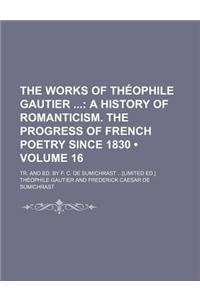 The Works of Theophile Gautier Volume 16; A History of Romanticism. the Progress of French Poetry Since 1830