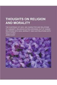 Thoughts on Religion and Morality; The Existence of God, His Character and Relations to Humanity, Religious Duties Growing Out of Human Relations with