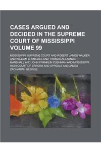 Cases Argued and Decided in the Supreme Court of Mississippi (Volume 99)