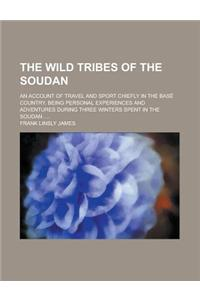 The Wild Tribes of the Soudan; An Account of Travel and Sport Chiefly in the Base Country, Being Personal Experiences and Adventures During Three Wint