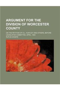 Argument for the Division of Worcester County; On the Petition of O.L. Huntley and Others, Before Legislative Committee, April, 1854