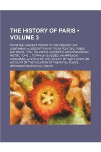 The History of Paris (Volume 3); From the Earliest Period to the Present Day Containing a Description of Its Antiquities, Public Buildings, Civil, Rel