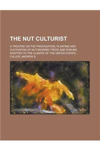 The Nut Culturist; A Treatise on the Propagation, Planting and Cultivation of Nut-Bearing Trees and Shrubs, Adapted to the Climate of the United State