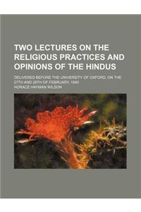 Two Lectures on the Religious Practices and Opinions of the Hindus; Delivered Before the University of Oxford, on the 27th and 28th of February, 1840