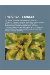 The Great Stanley; Or, James, Viith Earl of Derby, and His Noble Countess, Charlotte de La Tremouille, in Their Land of Man. a Narrative of the Xviith