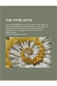 The Tithe Acts; The Rules Under the Tithe ACT 1891, Together with the Extraordinary Tithe Redemption ACT, 1886 the London (City) Tithes ACT 1879 and O