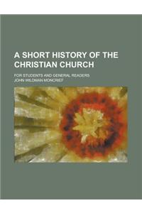 A Short History of the Christian Church; For Students and General Readers