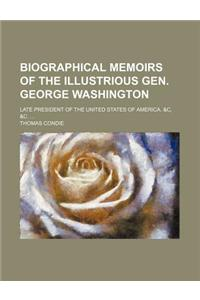Biographical Memoirs of the Illustrious Gen. George Washington; Late President of the United States of America. &C, &C.