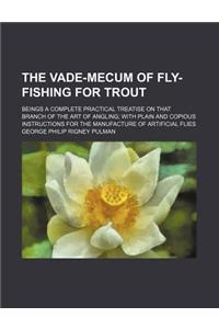The Vade-Mecum of Fly-Fishing for Trout; Beings a Complete Practical Treatise on That Branch of the Art of Angling with Plain and Copious Instructions
