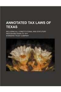Annotated Tax Laws of Texas; Including All Constitutional and Statutory Provisions Down to 1917