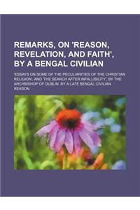 Remarks, on 'Reason, Revelation, and Faith', by a Bengal Civilian; 'Essays on Some of the Peculiarities of the Christian Religion', and 'The Search Af