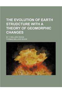 The Evolution of Earth Strudcture with a Theory of Geomorphic Changes; By T. Mellard Reade