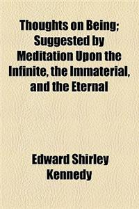 Thoughts on Being; Suggested by Meditation Upon the Infinite, the Immaterial, and the Eternal