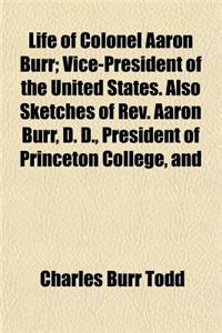 Life of Colonel Aaron Burr; Vice-President of the United States. Also Sketches of REV. Aaron Burr, D. D., President of Princeton College, and of Theod