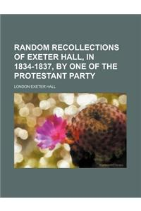 Random Recollections of Exeter Hall, in 1834-1837, by One of the Protestant Party