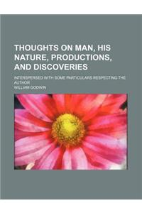 Thoughts on Man, His Nature, Productions, and Discoveries; Interspersed with Some Particulars Respecting the Author