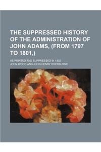 The Suppressed History of the Administration of John Adams, (from 1797 to 1801, ); As Printed and Suppressed in 1802