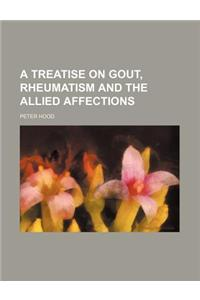 A Treatise on Gout, Rheumatism and the Allied Affections